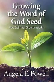 Growing the Word of God Seed by Angela E Powell