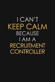 I Can't Keep Calm Because I Am A Recruitment Controller by Blue Stone Publishers image