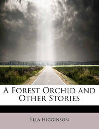 A Forest Orchid and Other Stories by Ella Higginson