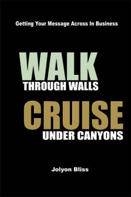 Walk Through Walls, Cruise Under Canyons: Getting Your Message Across in Business by Jolyon Bliss