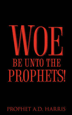 Woe Be Unto the Prophets! by A.D. Harris