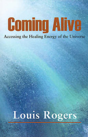 Coming Alive: Accessing the Healing Energy of the Universe by Louis Rogers image