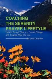 Coaching the Serenity Prayer Lifestyle: How to Accept What You Cannot Change and Change What You Can by Dan Crenshaw
