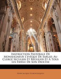 Instruction Pastorale de Monseigneur L'Evque de Sarlat: Au Clerg Seculier Et Regulier Et Tous Les Fidle de Son Diocse by Henri Jacques De Montesquiou image