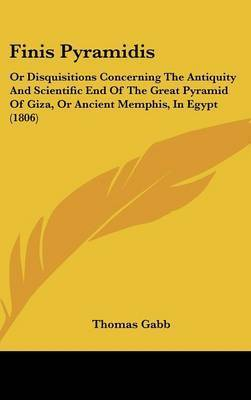 Finis Pyramidis: Or Disquisitions Concerning the Antiquity and Scientific End of the Great Pyramid of Giza, or Ancient Memphis, in Egypt (1806) by Thomas Gabb
