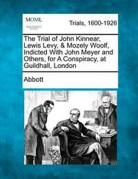 The Trial of John Kinnear, Lewis Levy, & Mozely Woolf, Indicted with John Meyer and Others, for a Conspiracy, at Guildhall, London by Edwin Abbott