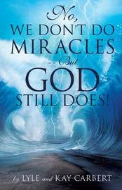 No, We Don't Do Miracles -- But God Still Does! by Lyle Carbert