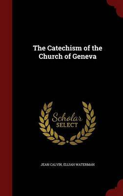 The Catechism of the Church of Geneva by Jean Calvin