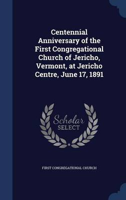 Centennial Anniversary of the First Congregational Church of Jericho, Vermont, at Jericho Centre, June 17, 1891 by First Congregational Church