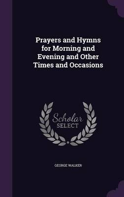 Prayers and Hymns for Morning and Evening and Other Times and Occasions by George Walker image