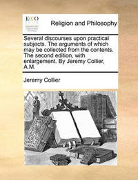 Several Discourses Upon Practical Subjects. the Arguments of Which May Be Collected from the Contents. the Second Edition, with Enlargement. by Jeremy Collier, A.M by Jeremy Collier