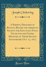 A Sermon, Preached in Boston, Before the American Society for Educating Pious Youth for the Gospel Ministry, at Their Second Anniversary, Oct. 15, 1817 (Classic Reprint) by Joseph Chickering image