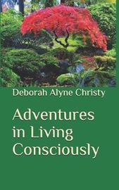 Adventures in Living Consciously by Deborah Alyne Christy