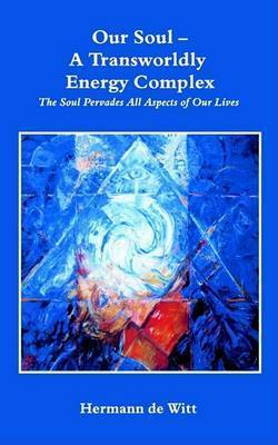 Our Soul - a Transworldly Energy Complex, the Soul Pervades All Aspects of Our Lives by Hermann de Witt