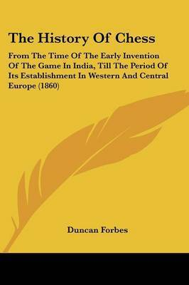 The History Of Chess: From The Time Of The Early Invention Of The Game In India, Till The Period Of Its Establishment In Western And Central Europe (1860) by Duncan Forbes