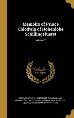 Memoirs of Prince Chlodwig of Hohenlohe Schillingsfuerst; Volume 2 by George William 1880- Chrystal