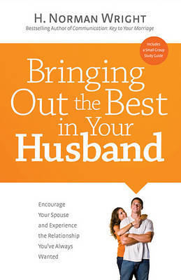 Bringing Out the Best in Your Husband: Encourage Your Spouse and Experience the Relationship You've Always Wanted by Dr H Norman Wright image