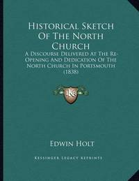 Historical Sketch of the North Church: A Discourse Delivered at the Re-Opening and Dedication of the North Church in Portsmouth (1838) by Edwin Holt