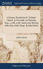 A Sermon, Preached at St. Nicholas' Church, in Newcastle, on Thursday, Sept. 4, 1766. at the Anniversary Meeting of the Sons of the Clergy. by John Darch, by John Darch image
