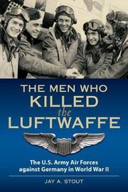The Men Who Killed the Luftwaffe by Lt Stout