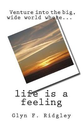 Life is a Feeling by Glyn F Ridgley