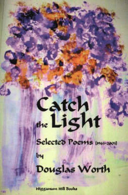 Catch the Light: Selected Poems 1963-2003 by D. Worth
