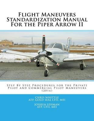 Flight Maneuvers Standardization Manual for the Piper Arrow II: Step by Step Procedures for the Private Pilot and Commercial Pilot Maneuvers (2016) by Chris Whittle image