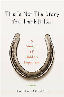 This Is Not the Story You Think It Is...: A Season of Unlikely Happiness by Laura Munson image