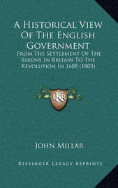 A Historical View of the English Government: From the Settlement of the Saxons in Britain to the Revolution in 1688 (1803) by John Millar