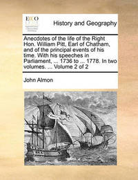 Anecdotes of the Life of the Right Hon. William Pitt, Earl of Chatham, and of the Principal Events of His Time. with His Speeches in Parliament, ... 1736 to ... 1778. in Two Volumes. ... Volume 2 of 2 by John Almon