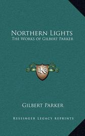 Northern Lights: The Works of Gilbert Parker by Gilbert Parker