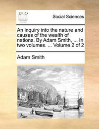 An Inquiry Into the Nature and Causes of the Wealth of Nations. by Adam Smith, ... in Two Volumes. ... Volume 2 of 2 by Adam Smith