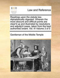 Readings Upon the Statute Law. Alphabetically Digested. Wherein the Most Obscure and Difficult Points Are Clear'd Up and Illustrated by Resolutions and Adjudg'd Cases, Taken from the Best Authorities Extant. Vol. III Volume 3 of 5 by Gentleman Of the Middle Temple