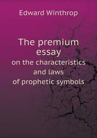 The Premium Essay on the Characteristics and Laws of Prophetic Symbols by Edward Winthrop