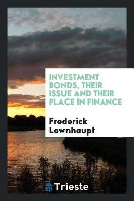 Investment Bonds, Their Issue and Their Place in Finance by Frederick Lownhaupt image