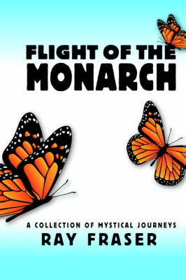 Flight of the Monarch: A Collection of Mystical Journeys by Ray Fraser image
