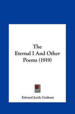 The Eternal I and Other Poems (1919) by Edward Jordy Graham