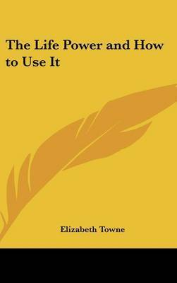 The Life Power and How to Use It by Elizabeth Towne