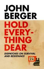 Hold Everything Dear: Despatches on Survival and Resistance by John Berger image