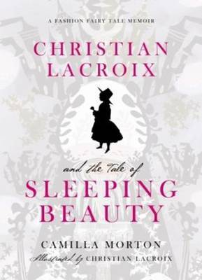 Christian Lacroix's Sleeping Beauty: A Fashion Fairytale by Camilla Morton