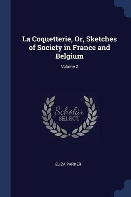 La Coquetterie, Or, Sketches of Society in France and Belgium; Volume 2 by Eliza Parker image