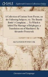 A Collection of Curious Scots Poems, on the Following Subjects, Viz. the Brandy Bottle's Complaint. ... to Which Is Added the Marriage of Belphegor, a Translation Out of Matchiavel. by Alexander Pennycuik by Alexander Pennecuik image