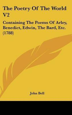 The Poetry Of The World V2: Containing The Poems Of Arley, Benedict, Edwin, The Bard, Etc. (1788) by John Bell