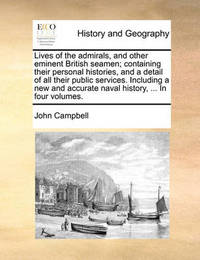 Lives of the Admirals, and Other Eminent British Seamen; Containing Their Personal Histories, and a Detail of All Their Public Services. Including a New and Accurate Naval History, ... in Four Volumes. by John Campbell