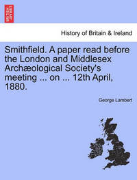 Smithfield. a Paper Read Before the London and Middlesex Arch ological Society's Meeting ... on ... 12th April, 1880. by George Lambert