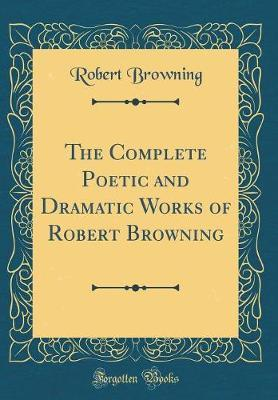 The Complete Poetic and Dramatic Works of Robert Browning (Classic Reprint) by Robert Browning image