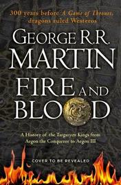 Fire and Blood - A History of the Targaryen Kings by George R.R. Martin