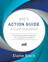 ATD's Action Guide to Talent Development by Elaine Biech