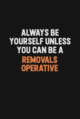 Always Be Yourself Unless You Can Be A Removals Operative by Camila Cooper