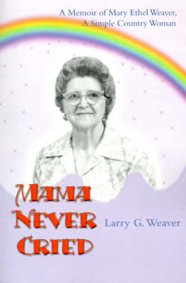 Mama Never Cried: A Memoir of Mary Ethel Weaver, a Simple Country Woman by Larry G. Weaver image